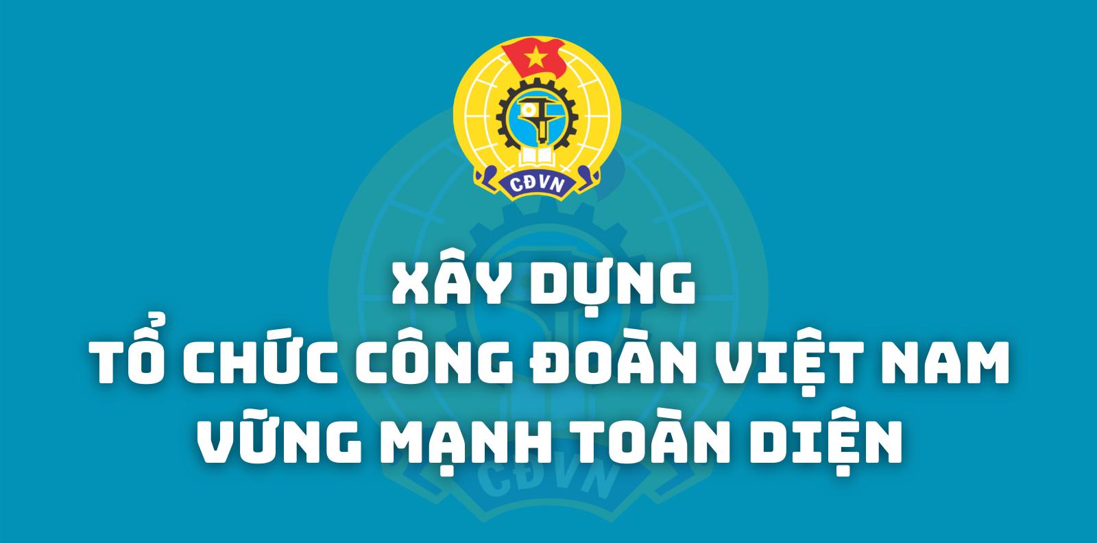 [Infographic] Xây dựng tổ chức Công đoàn Việt Nam vững mạnh toàn diện