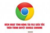 Kích hoạt tính năng tải file siêu tốc trên Google Chrome