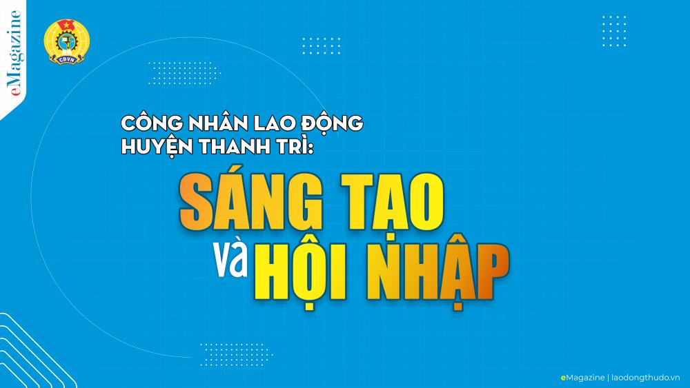 Công nhân lao động huyện Thanh Trì sáng tạo và hội nhập